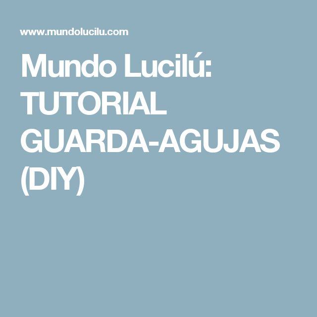 Mundo Lucilú: TUTORIAL GUARDA-AGUJAS (DIY)