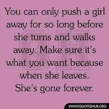 """ You Can Only Push A Girl Away For So Long Before She Turns And Walks Away. Make Sure It's What You Want Because When She Leaves. She's Gon..."
