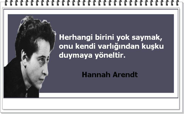 Herhangi birini yok saymak, onu kendi varlığından kuşku duymaya yöneltir. - Hannah Arendt