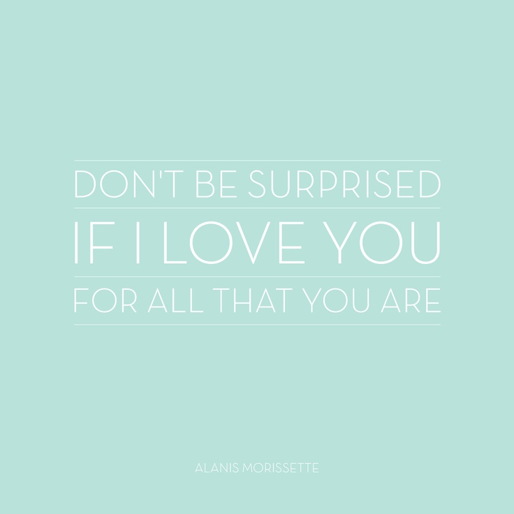 "Don't be surprised if I love you for all that your are. | Alanis Morissette lyrics, ""Head Over Feet"" 