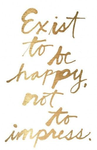 exist to be happy. not to impress.