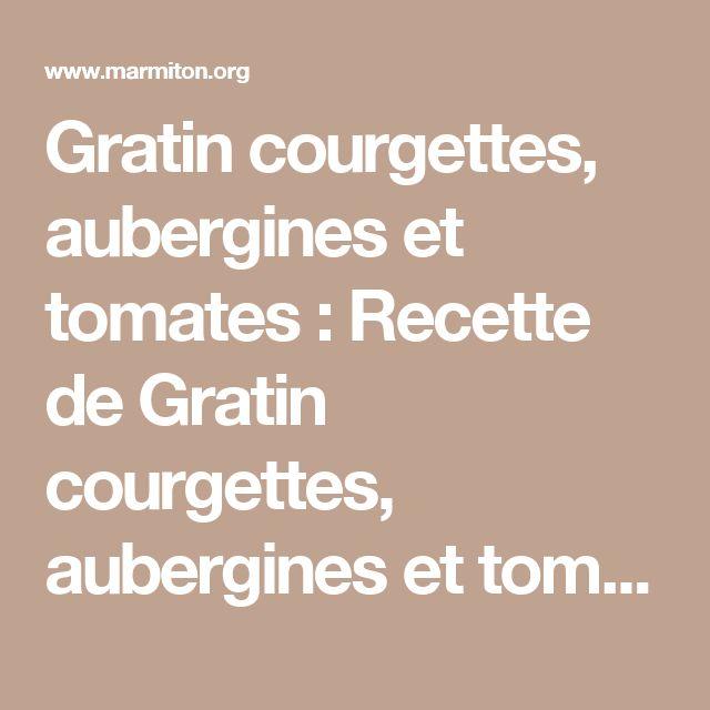 Gratin courgettes, aubergines et tomates : Recette de Gratin courgettes, aubergines et tomates - Marmiton