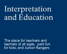 Interpretation and Education - the place for teachers and learners of all ages, park fun, and Junior Rangers
