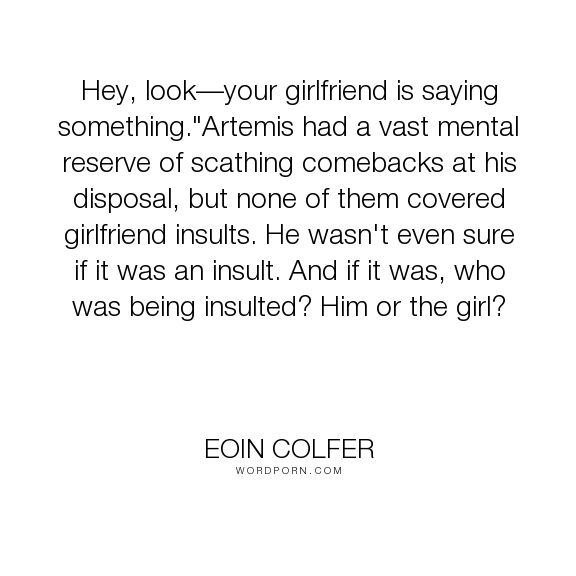 "Eoin Colfer - ""Hey, look�your girlfriend is saying something.""Artemis had a vast mental reserve..."". humor, girlfriend, puberty, insults"