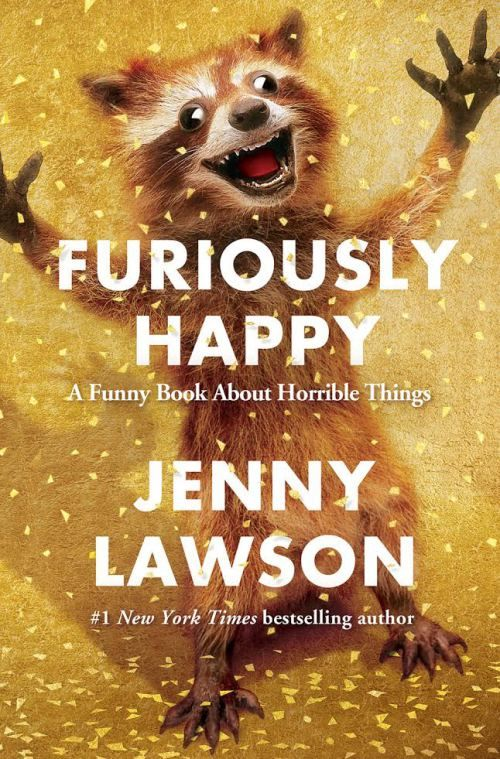 FURIOUSLY HAPPY: A Funny Book About Horrible Things (by Jenny Lawson, thebloggess)