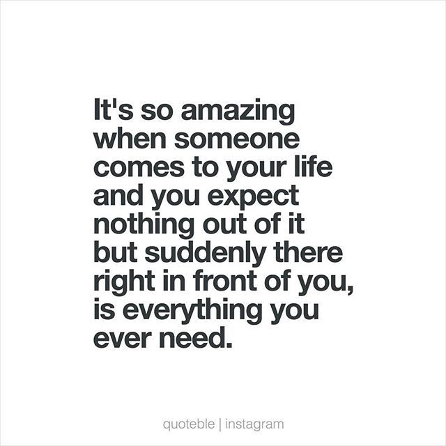 It's so amazing when someone comes to your life and you expect nothing out of it but suddenly there right in front of you, is everything you ever need. #quoteble