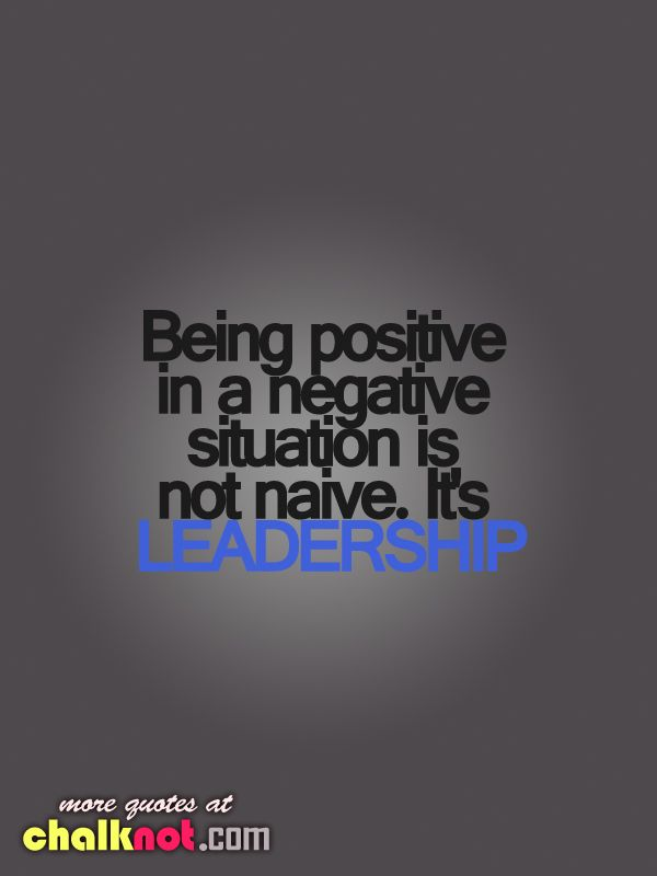 Being positive in a negative situation is not naïve, it's leadership.