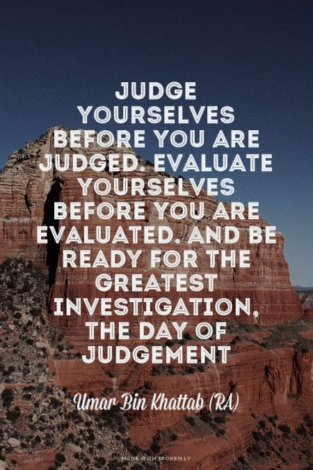 """Judge yourselves before you are judged. Evaluate yourselves before you are evaluated. And be ready for the greatest investigation, the day of Judgement""  Umar Bin Khattab (RA)"