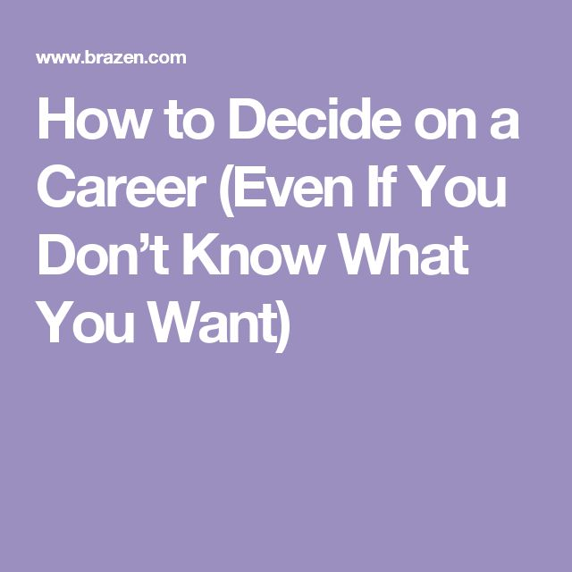 How to Decide on a Career (Even If You Don't Know What You Want)