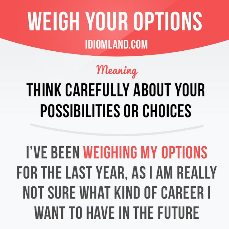 """Weigh your options"" means ""to think carefully about your possibilities or choices"". Example: I've been weighing my options for the last year, as I am really not sure what kind of career I want to have in the future. #idiom #idioms #slang #saying #sayings #phrase #phrases #expression #expressions #english #englishlanguage #learnenglish #studyenglish #language #vocabulary #dictionary #grammar #efl #esl #tesl #tefl #toefl #ielts #toeic #englishlearning"