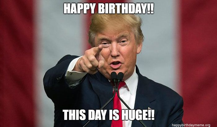 Trump Happy Birthday Meme This Day Is Huge Trump Birthday Meme Trump Happy Birthday Meme Birthday Meme