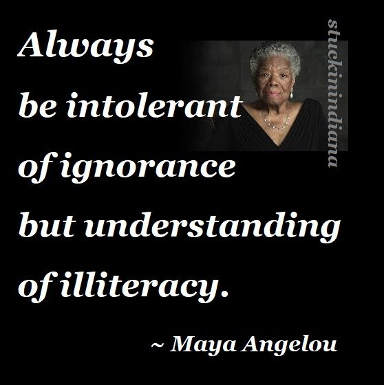 """""""Always be intolerant of ignorance but understanding of illiteracy."""" ~ Maya Angelou, I Know Why the Caged Bird Sings #quotes"""