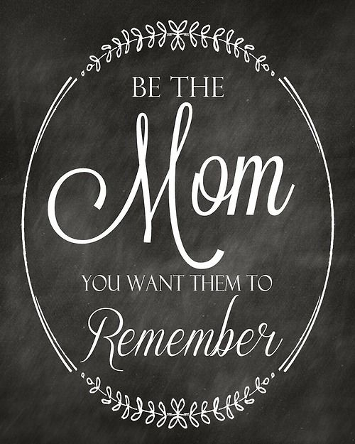 """""""Be The Mom You Want Them To Remember"""""""