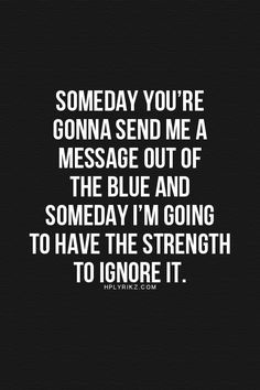Some day, you're going to send me a message out of the blue. & I'm going to have the strength to ignore it. -Life, Love & Broken Heart Quotes - Your broken heart is going to be mended ...when someone unexpected gives you theirs! Go http://www.psychicinstantmessaging.co.uk/pimpin7