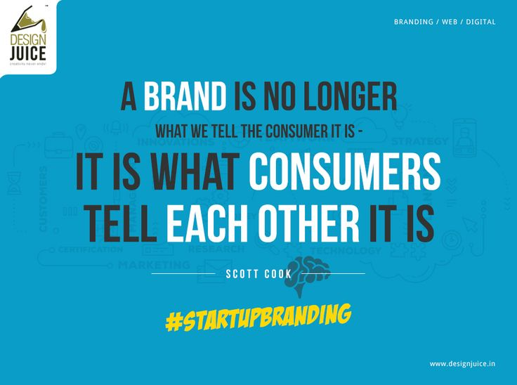 A Brand is no longer what we tell the consumer it is - it is what consumers tell each other it is. - SCOTT COOK #StartupBranding  Visit www.designjuice.in