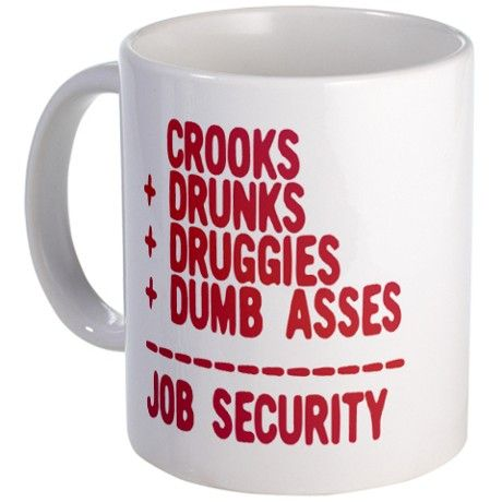 Law Enforcement Job Security Coffee Mug.  Works well for legal assistants that work for criminal lawyers too lol.