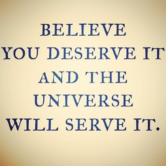 Believe you deserve it and the universe will serve it.