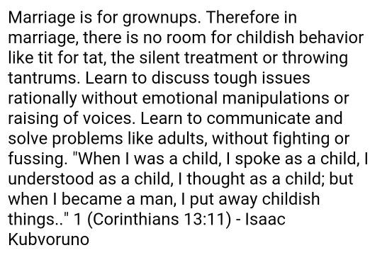 Marriage is for grownups. Therefore in marriage, there is no room for childish behavior like tit for tat, the silent treatment or throwing tantrums.