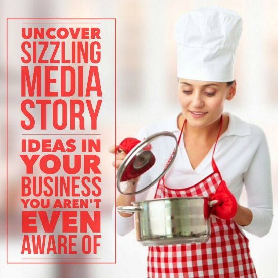 Uncover sizzling media story ideas in your business you're not even aware of