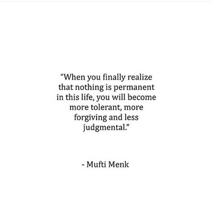 """When you finally realize that nothing is permanent in this life, you will become more tolerant, more forgiving and less judgmental."" -- Mufti Menk"