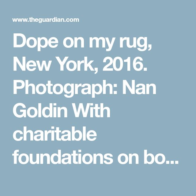 Dope on my rug, New York, 2016. Photograph: Nan Goldin With charitable foundations on both sides of the Atlantic, the Sacklers, who are based in New York, have donated millions to the arts and sponsored faculties at Yale and many other universities. In each case, the family's name is displayed prominently as the benefactor. Forbes listed the collective estimated worth of the 20 core family members at $14bn (£10bn) in 2015, partly derived from $35bn in sales revenue from OxyContin between…