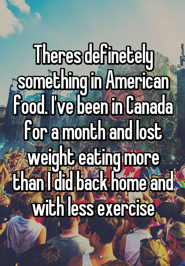 """""""Theres definetely something in American food. I've been in Canada for a month and lost weight eating more than I did back home and with less exercise"""""""
