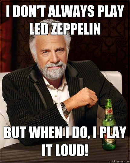 I don't always play Led Zeppelin But when I do, I play it LOUD ...