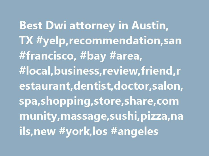 Best Dwi attorney in Austin, TX #yelp,recommendation,san #francisco, #bay #area, #local,business,review,friend,restaurant,dentist,doctor,salon,spa,shopping,store,share,community,massage,sushi,pizza,nails,new #york,los #angeles http://nevada.remmont.com/best-dwi-attorney-in-austin-tx-yelprecommendationsan-francisco-bay-area-localbusinessreviewfriendrestaurantdentistdoctorsalonspashoppingstoresharecommunitymassagesushipizzana/  # Best dui attorney in Austin, TX Neighborhoods Austin 2nd Street…
