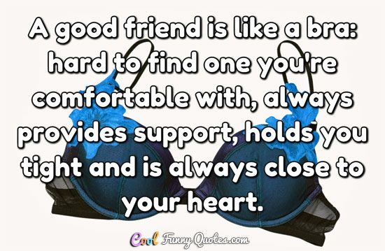 A good friend is like a bra: hard to find one you're comfortable with, always provides support, holds you tight and is always close to your heart. #coolfunnyquotes