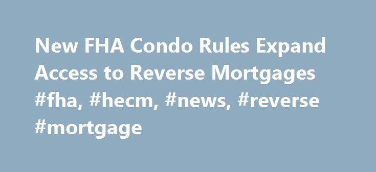 New FHA Condo Rules Expand Access to Reverse Mortgages #fha, #hecm, #news, #reverse #mortgage http://south-dakota.remmont.com/new-fha-condo-rules-expand-access-to-reverse-mortgages-fha-hecm-news-reverse-mortgage/  # In response to changing conditions in the condominium market, the Federal Housing Administration (FHA) today proposed new rules that would allow individual condo units to become eligible for FHA financing, including Home Equity Conversion Mortgages (HECMs), an agency spokesman…