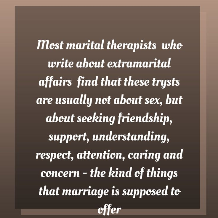 Most marital therapists who write about extramarital affairs find that these trysts are usually not about sex, but about seeking friendship, support, understanding, respect, attention, caring and concern - the kind of things that marriage is supposed to offer