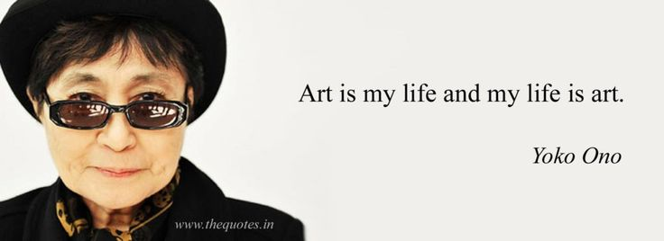 Art is my life and my life is art – Yoko Ono