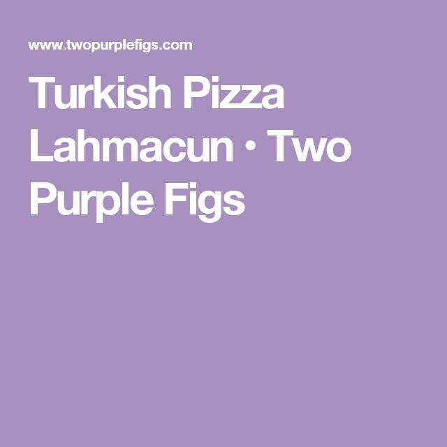 Turkish Pizza Lahmacun • Two Purple Figs