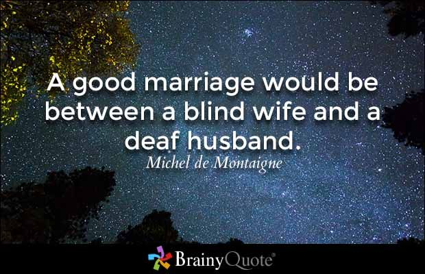 A good marriage would be between a blind wife and a deaf husband. - Michel de Montaigne