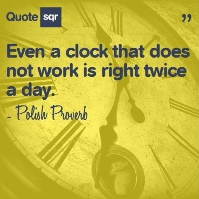 Even a clock that does not work is right twice a day. - Polish Proverb #quotesqr