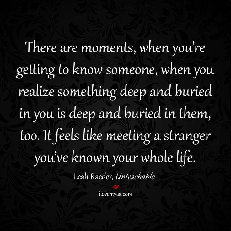 There are moments, when you're getting to know someone, when you realize something deep and buried in you is deep and buried in them, too. It feels like meeting a stranger you've known your whole life. ~Leah Raeder, Unteachable #relationships #quotes