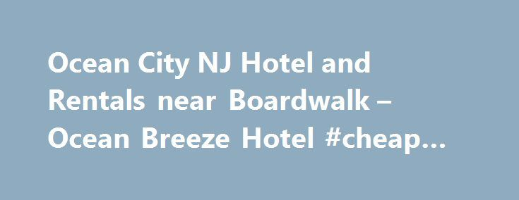 Ocean City NJ Hotel and Rentals near Boardwalk – Ocean Breeze Hotel #cheap #hotels #prices http://hotel.remmont.com/ocean-city-nj-hotel-and-rentals-near-boardwalk-ocean-breeze-hotel-cheap-hotels-prices/  #motels in ocean city nj # Copyright 2016 Ocean Breeze Hotel   All Rights Reserved   Powered By Internet RnD summer rentals Ocean City NJ Boardwalk Biking – Nearly 2/3rds of the eastern shore line in this summer rentals Ocean City NJ island summer rentals is covered with summer rentals from…