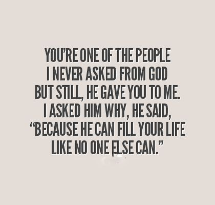 "You're one of the people I never asked from God but still he gave you to me. I asked him why, he said, ""Because he can fill your life like no one else can"