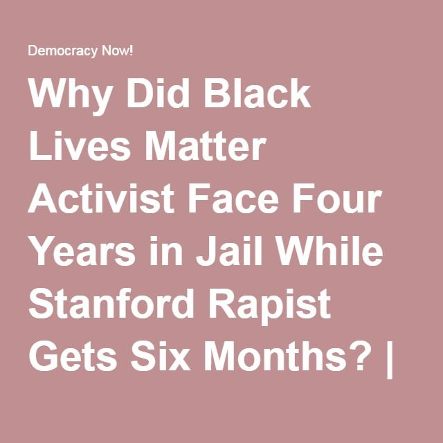 Why Did Black Lives Matter Activist Face Four Years in Jail While Stanford Rapist Gets Six Months? | Democracy Now!
