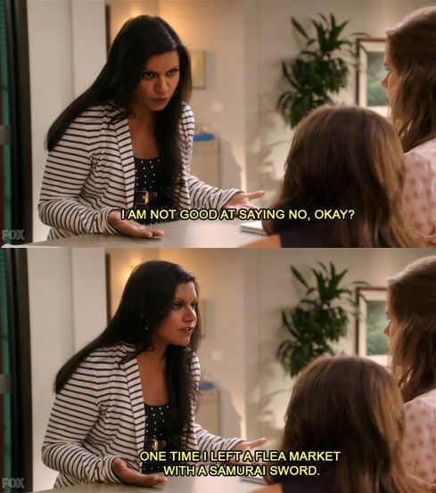 """I am not good at saying no, okay? One time I left a flea market with a samurai sword."" - The Mindy Project"