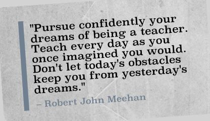"""Pursue confidently your dreams of being a teacher. Teach every day as you once imagined you would. Don't let today's obstacles keep you from yesterday's dreams."" Robert John Meehan"