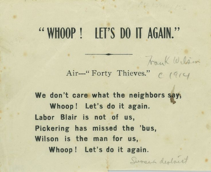 """""""Whoop! Let's Do It Again"""" Air – """"Forty Thieves"""" We don't care what the neighbors say, Whoop! Let's do it again. Labor Blair is not of us, Pickering has missed the 'bus, Wilson is the man for us, Whoop! Let's do it again. (c 1914 – Sussex district)"""