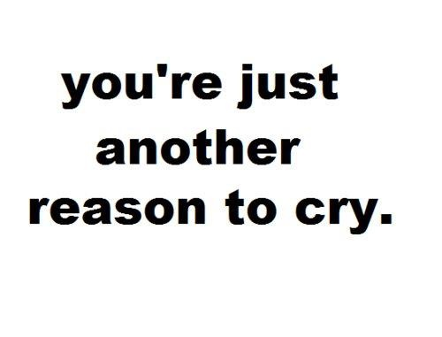 Tu sei solo un'altra ragione per piangere.
