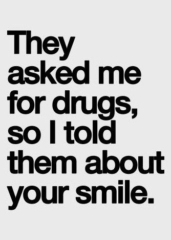 they asked me for drugs so i told them about your smile