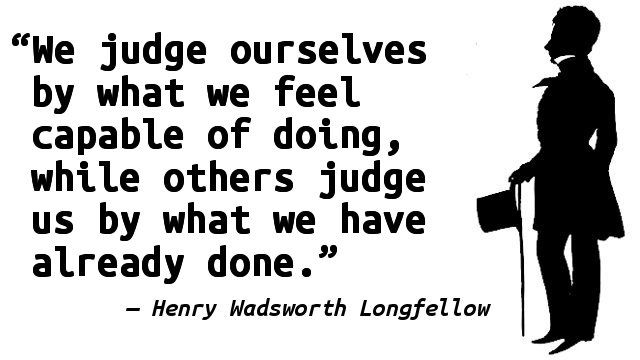 """We judge ourselves by what we feel capable of doing, while others judge us by what we have already done."" — Henry Wadsworth Longfellow"