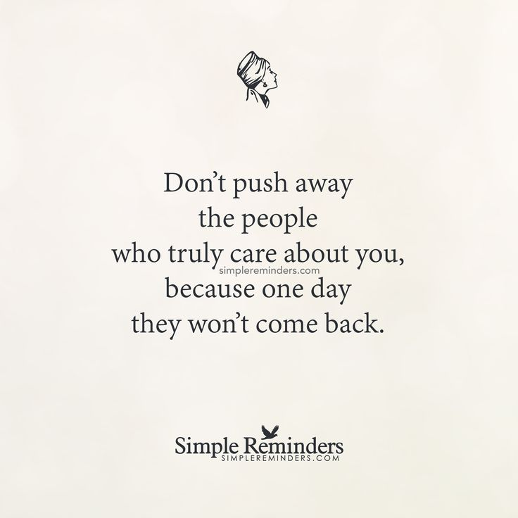 Don't push away the people who truly care about you, because one day they won't come back. — Unknown Author