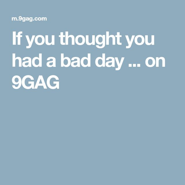 If you thought you had a bad day ... on 9GAG