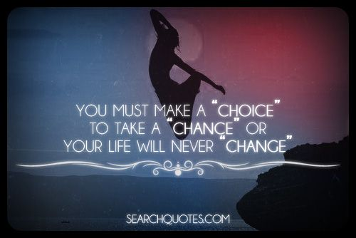 """You must make a """"choice"""" to take a """"chance"""" or your life will never """"change""""."""