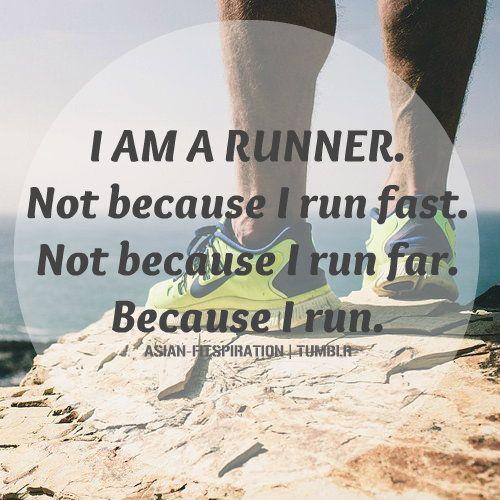 I am a runner. Not because I run fast. Not because I run far. Because I run.