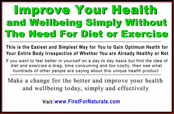 Are You Someone Who Takes Their Health and Wellbeing Seriously? If this is you act now and take advantage of being one of a growing number of people who have recently discovered one of Mother Nature's new health secrets. Read more and learn what others have already discovered when it comes to feeling healthy and feeling great.  Click www.FirstForNaturals.com